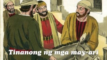 """Kaya lumakad ang dalawang inutusan, at nakakita nga sila ng asno ayon sa sinabi ni Jesus. Nang kinakalagan na nila ang asno, tinanong sila ng mga may-ari, """"Bakit ninyo kinakalagan iyan?"""" Sumagot sila, """"Kailangan ito ng Panginoon."""""""